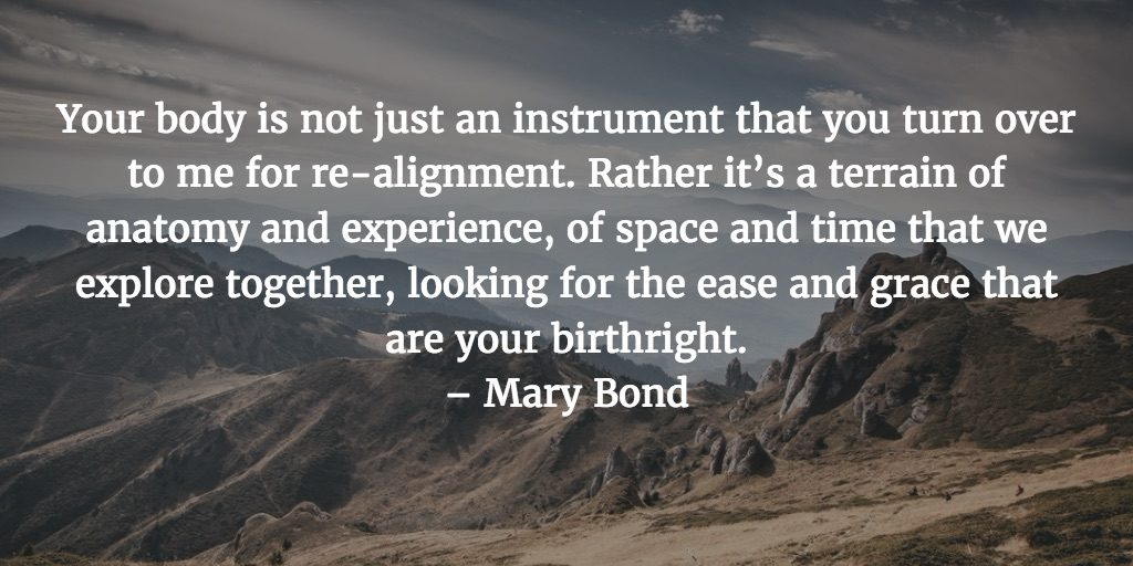 Your body is not just an instrument that you turn over to me for re-alignment. Rather it's a terrain of anatomy and experience, of space and time that we explore together, looking for the ease and grace that are your birthright. – Mary Bond