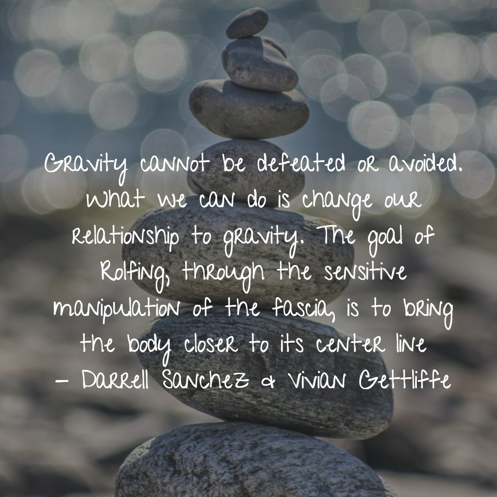 Gravity cannot be defeated or avoided. What we can do is change our relationship to gravity. The goal of Rolfing, through the sensitive manipulation of the fascia, is to bring the body closer to its center line - Darrell Sanchez & Vivian Gettliffe