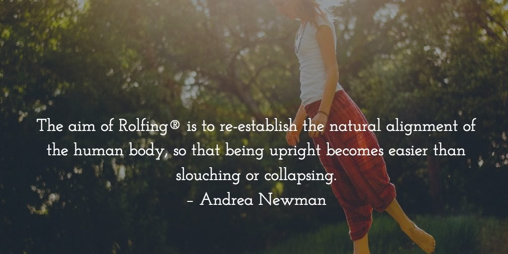 The aim of Rolfing® is to re-establish the natural alignment of the human body, so that being upright becomes easier than slouching or collapsing.