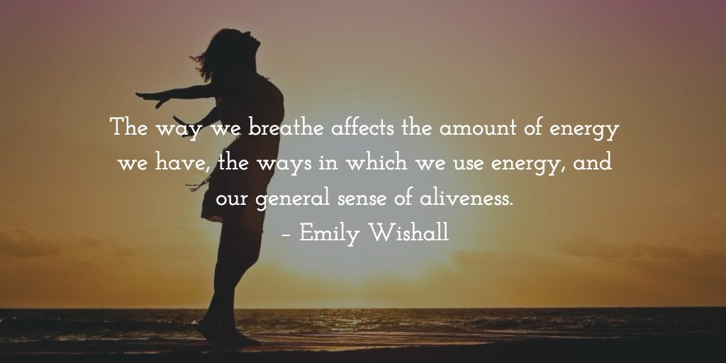 The way we breathe affects the amount of energy we have, the ways in which we use energy, and our general sense of aliveness. – Emily Wishall