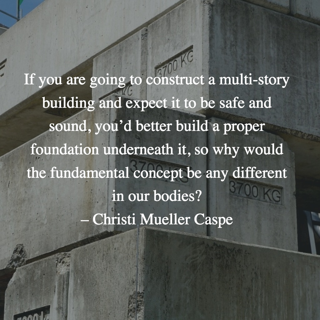 If you are going to construct a multi-story building and expect it to be safe and sound, you'd better build a proper foundation underneath it, so why would the fundamental concept be any different in our bodies? – Christi Mueller Caspe