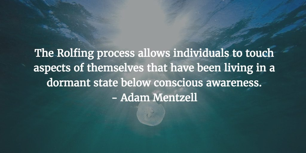 The Rolfing process allows individuals to touch aspects of themselves that have been living in a dormant state below conscious awareness. - Adam Mentzell