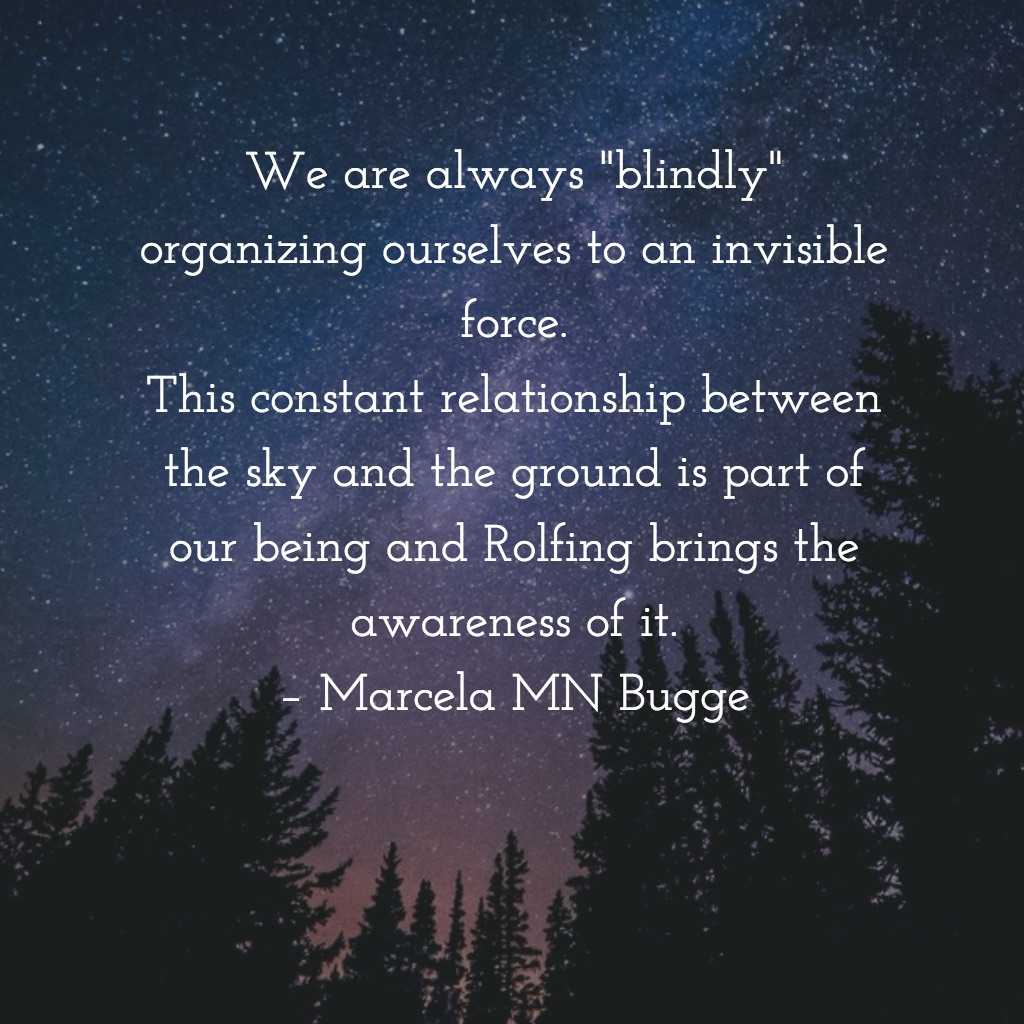 "We are always ""blindly"" organizing ourselves to an invisible force. This constant relationship between the sky and the ground is part of our being and Rolfing brings the awareness of it. – Marcela MN Bugge"