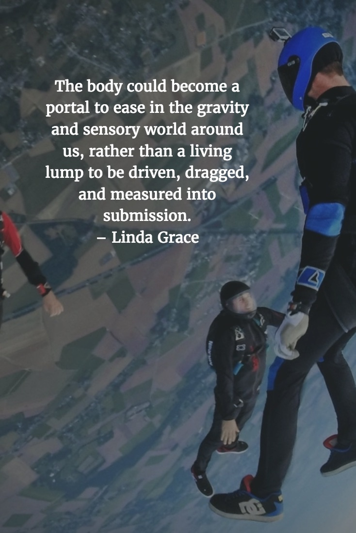 The body could become a portal to ease in the gravity and sensory world around us, rather than a living lump to be driven, dragged, and measured into submission. – Linda Grace