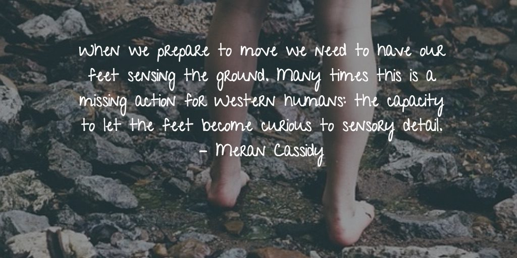 When we prepare to move we need to have our feet sensing the ground. Many times this is a missing action for Western humans: the capacity to let the feet become curious to sensory detail. – Meran Cassidy